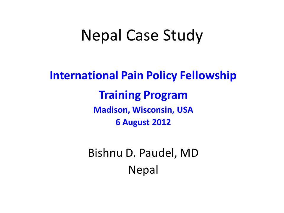 Nepal Case Study International Pain Policy Fellowship Training Program Madison, Wisconsin, USA 6 August 2012 Bishnu D. Paudel, MD Nepal
