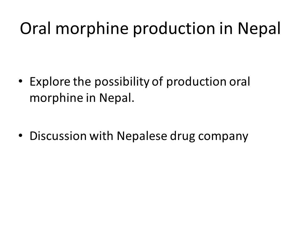 Oral morphine production in Nepal Explore the possibility of production oral morphine in Nepal.