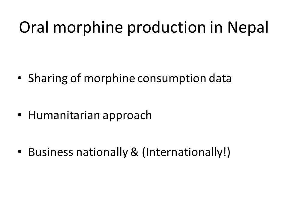 Oral morphine production in Nepal Sharing of morphine consumption data Humanitarian approach Business nationally & (Internationally!)