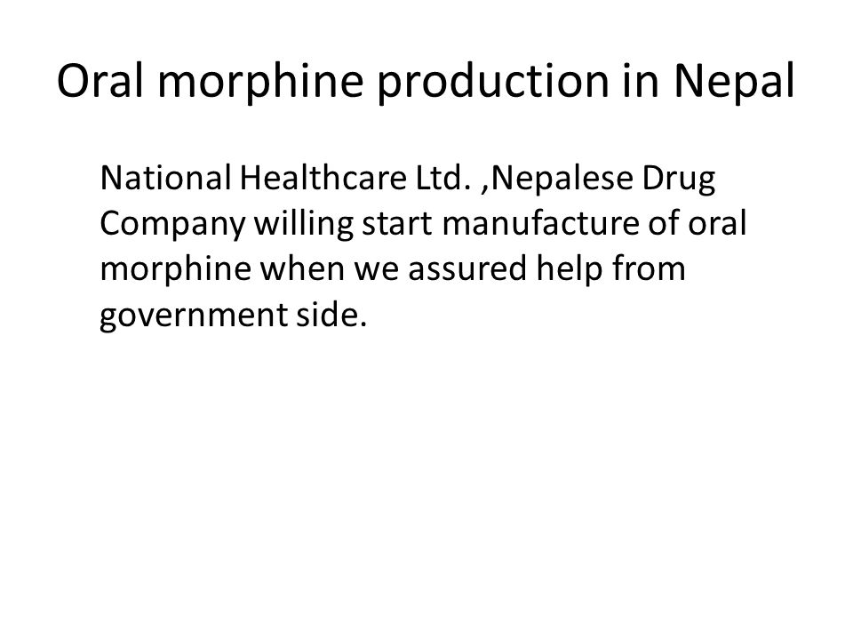 Oral morphine production in Nepal National Healthcare Ltd.,Nepalese Drug Company willing start manufacture of oral morphine when we assured help from