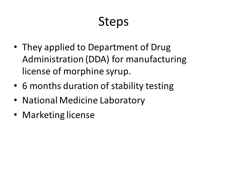 Steps They applied to Department of Drug Administration (DDA) for manufacturing license of morphine syrup. 6 months duration of stability testing Nati