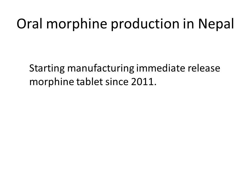 Oral morphine production in Nepal Starting manufacturing immediate release morphine tablet since 2011.