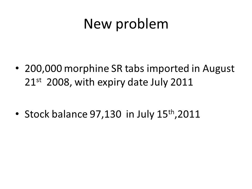 New problem 200,000 morphine SR tabs imported in August 21 st 2008, with expiry date July 2011 Stock balance 97,130 in July 15 th,2011