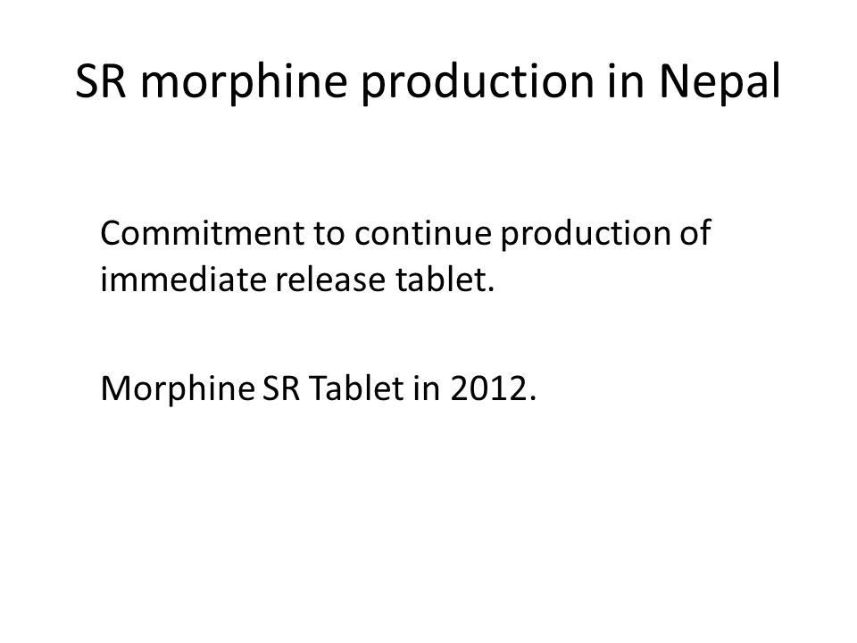 SR morphine production in Nepal Commitment to continue production of immediate release tablet. Morphine SR Tablet in 2012.