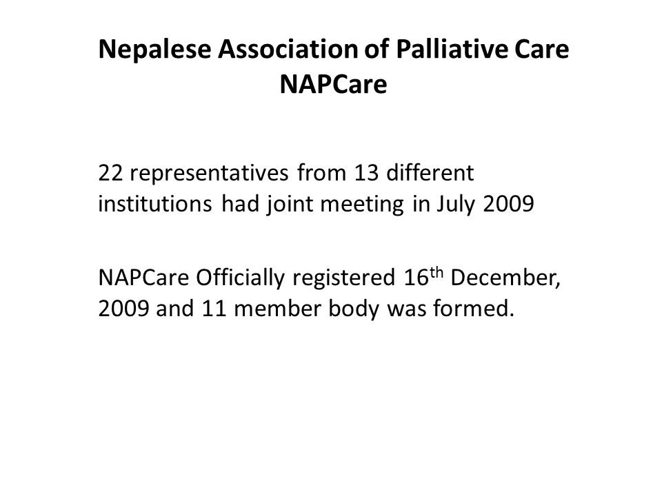 Nepalese Association of Palliative Care NAPCare 22 representatives from 13 different institutions had joint meeting in July 2009 NAPCare Officially re