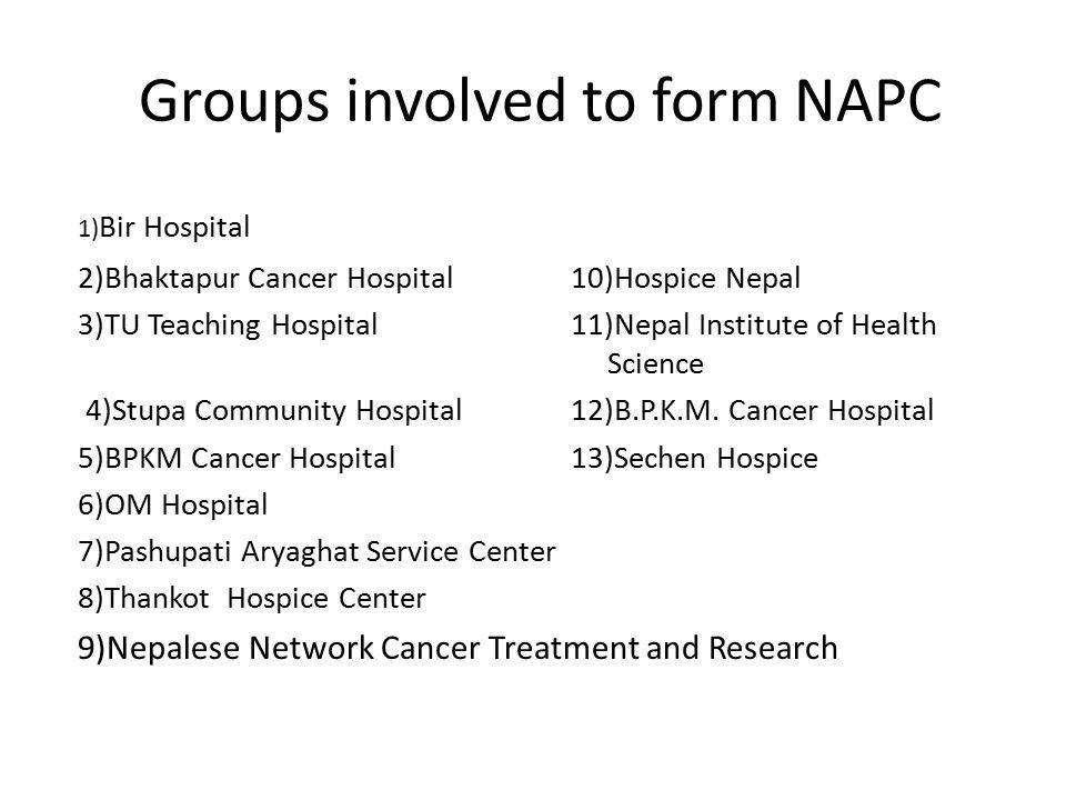 Groups involved to form NAPC 1) Bir Hospital 2)Bhaktapur Cancer Hospital 10)Hospice Nepal 3)TU Teaching Hospital 11)Nepal Institute of Health Science