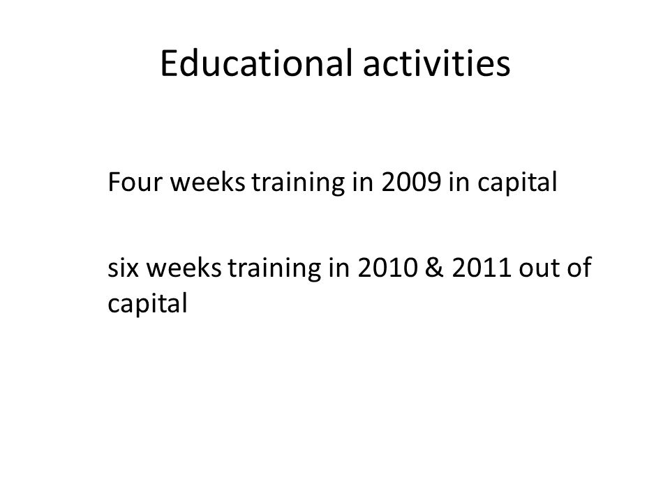 Educational activities Four weeks training in 2009 in capital six weeks training in 2010 & 2011 out of capital