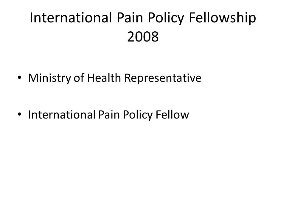 International Pain Policy Fellowship 2008 Ministry of Health Representative International Pain Policy Fellow