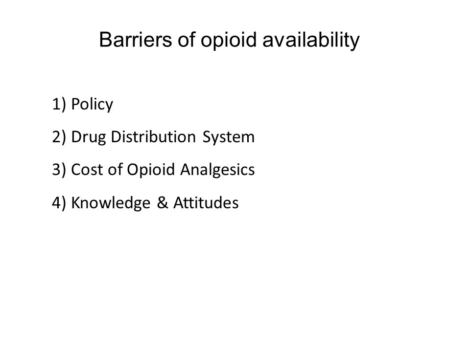 Barriers of opioid availability 1) Policy 2) Drug Distribution System 3) Cost of Opioid Analgesics 4) Knowledge & Attitudes