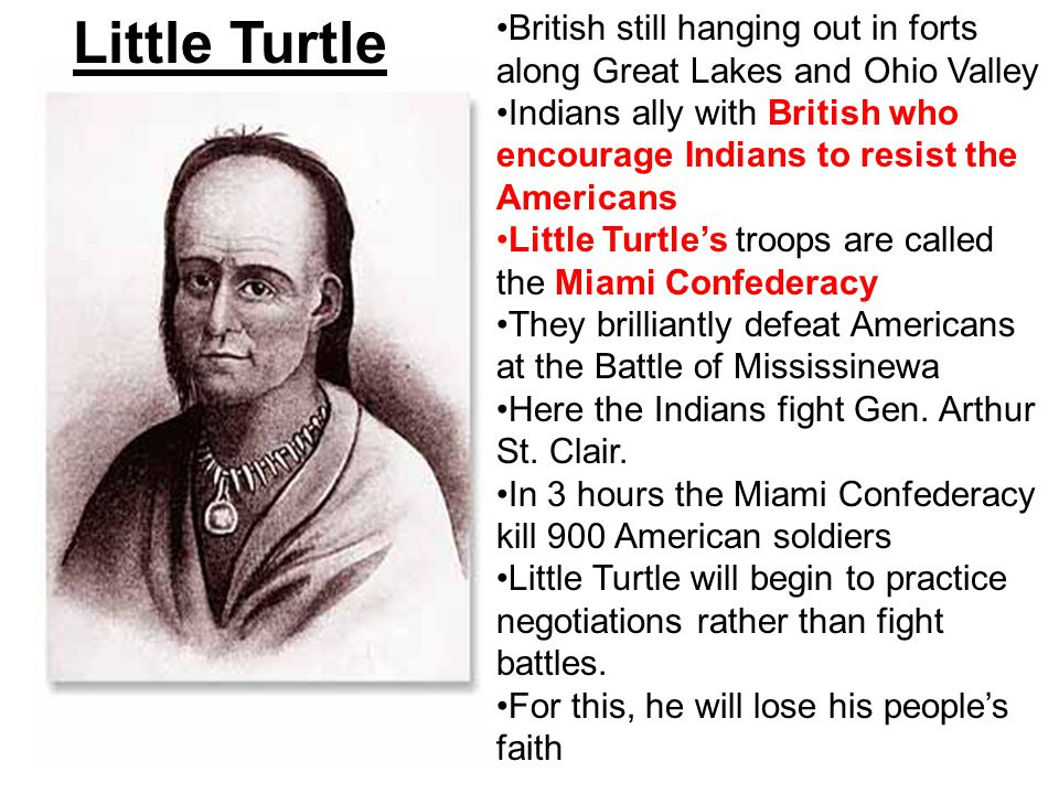 Little Turtle British still hanging out in forts along Great Lakes and Ohio Valley Indians ally with British who encourage Indians to resist the Ameri