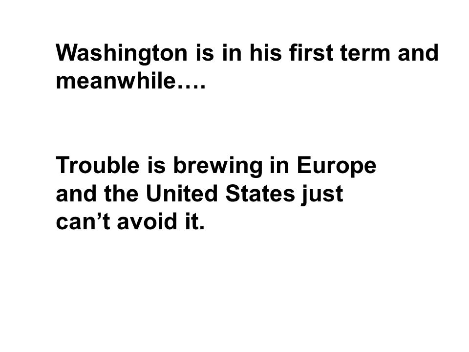 Washington is in his first term and meanwhile…. Trouble is brewing in Europe and the United States just can't avoid it.