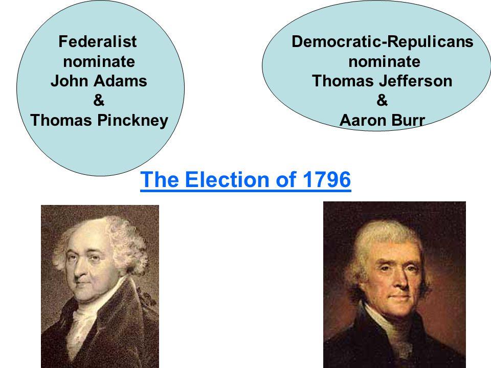 The Election of 1796 Federalist nominate John Adams & Thomas Pinckney Democratic-Repulicans nominate Thomas Jefferson & Aaron Burr