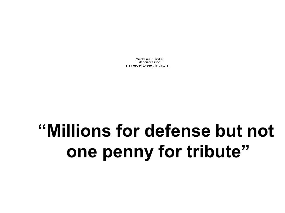 """""""Millions for defense but not one penny for tribute"""""""