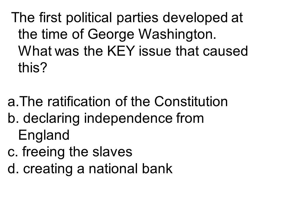 The first political parties developed at the time of George Washington. What was the KEY issue that caused this? a.The ratification of the Constitutio
