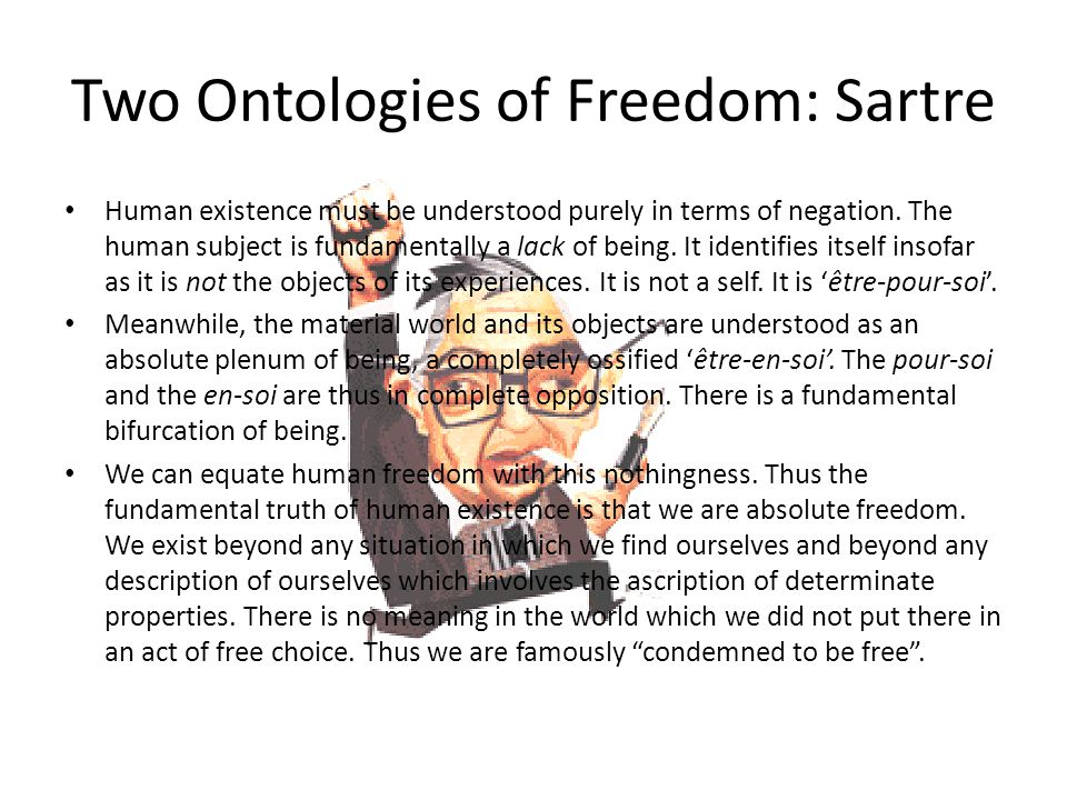 Two Ontologies of Freedom: Sartre Human existence must be understood purely in terms of negation. The human subject is fundamentally a lack of being.
