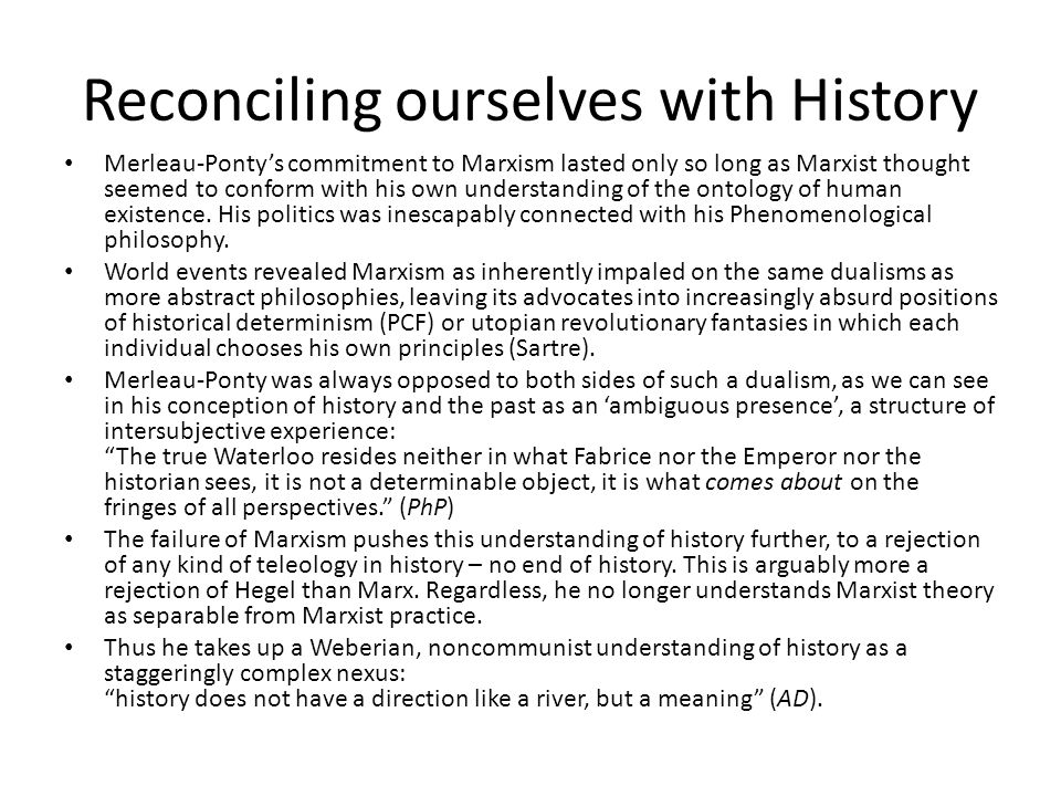Reconciling ourselves with History Merleau-Ponty's commitment to Marxism lasted only so long as Marxist thought seemed to conform with his own understanding of the ontology of human existence.