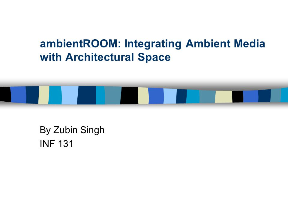 ambientROOM: Integrating Ambient Media with Architectural Space By Zubin Singh INF 131