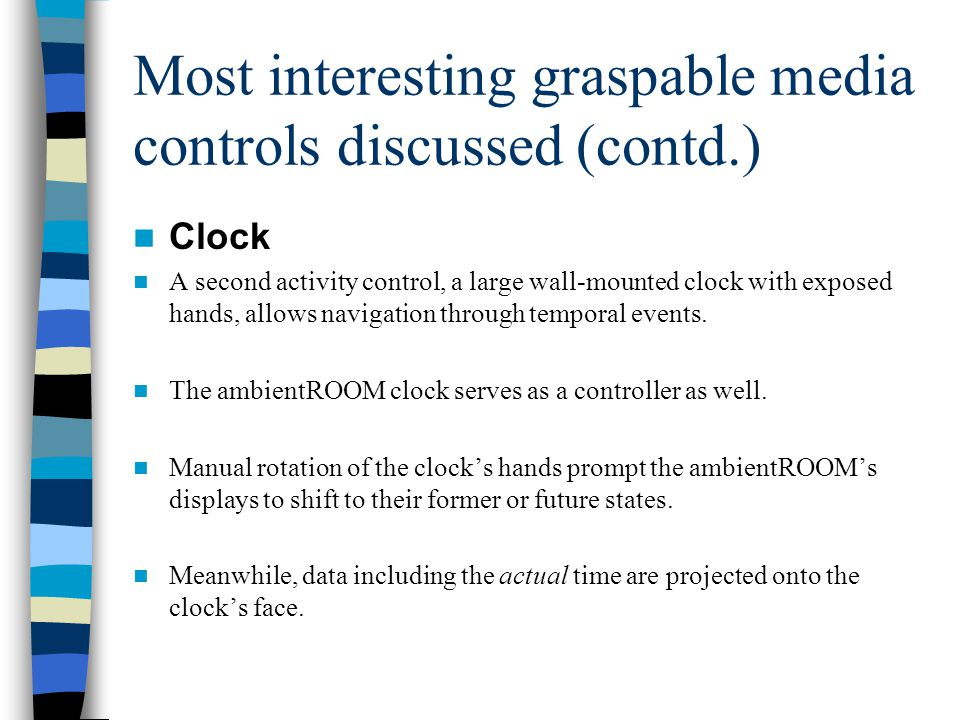 Most interesting graspable media controls discussed (contd.) Clock A second activity control, a large wall-mounted clock with exposed hands, allows navigation through temporal events.