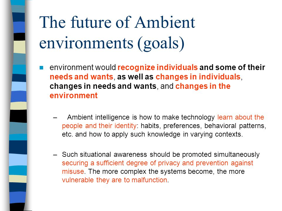 The future of Ambient environments (goals) environment would recognize individuals and some of their needs and wants, as well as changes in individuals, changes in needs and wants, and changes in the environment –Ambient intelligence is how to make technology learn about the people and their identity: habits, preferences, behavioral patterns, etc.
