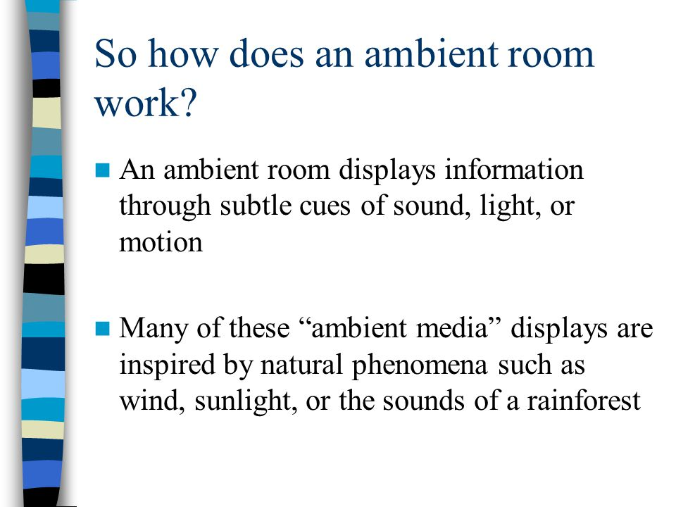 "So how does an ambient room work? An ambient room displays information through subtle cues of sound, light, or motion Many of these ""ambient media"" di"