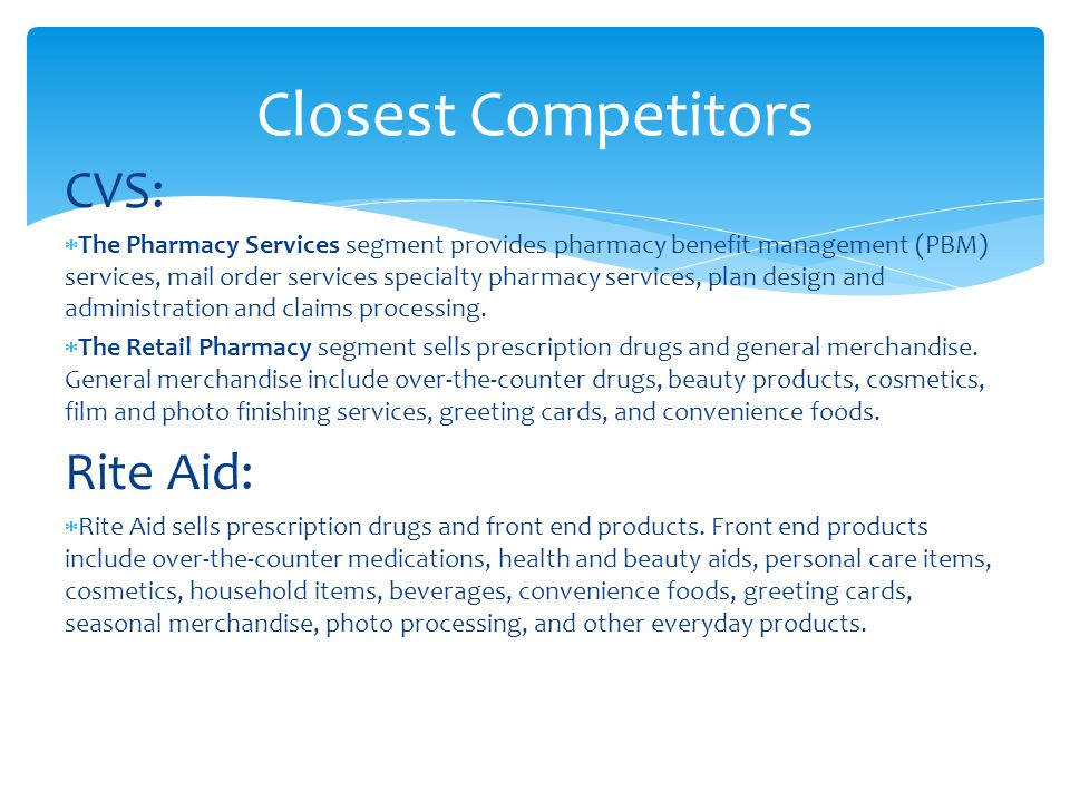 Closest Competitors CVS:  The Pharmacy Services segment provides pharmacy benefit management (PBM) services, mail order services specialty pharmacy services, plan design and administration and claims processing.