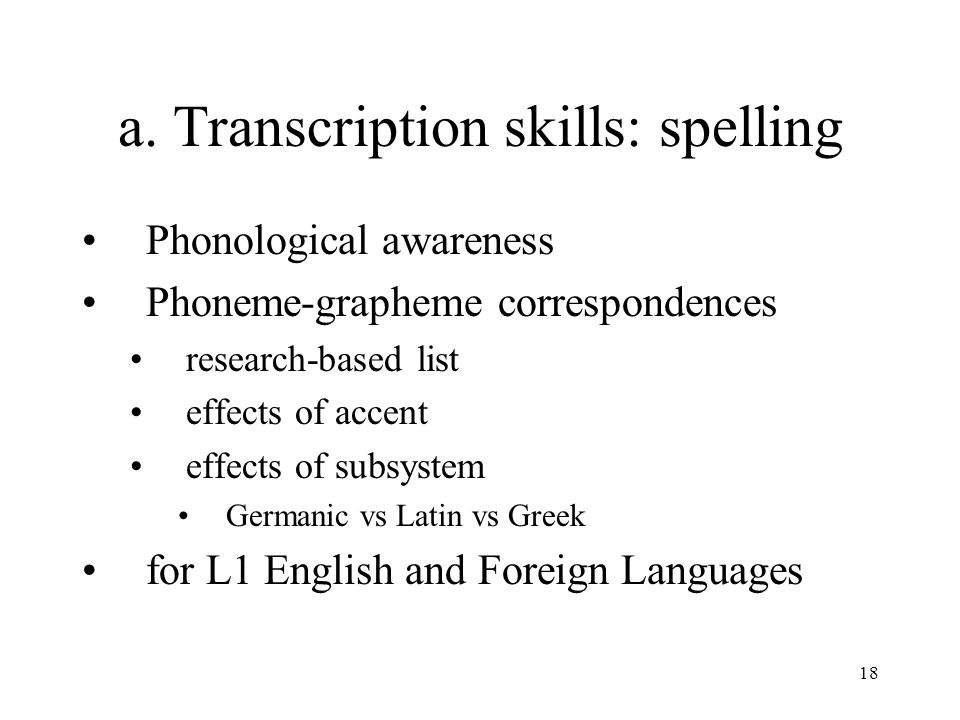 18 a. Transcription skills: spelling Phonological awareness Phoneme-grapheme correspondences research-based list effects of accent effects of subsyste