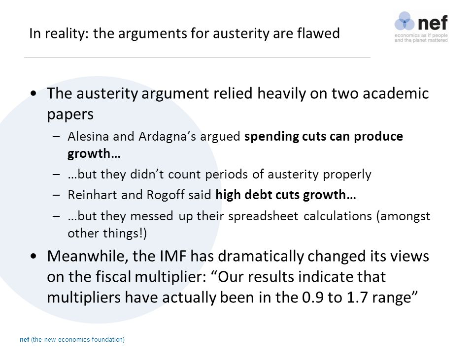 nef (the new economics foundation) In reality: the arguments for austerity are flawed The austerity argument relied heavily on two academic papers –Alesina and Ardagna's argued spending cuts can produce growth… –…but they didn't count periods of austerity properly –Reinhart and Rogoff said high debt cuts growth… –…but they messed up their spreadsheet calculations (amongst other things!) Meanwhile, the IMF has dramatically changed its views on the fiscal multiplier: Our results indicate that multipliers have actually been in the 0.9 to 1.7 range