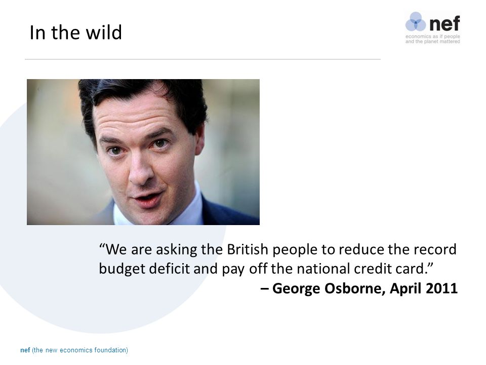 nef (the new economics foundation) In the wild If you have maxed out your credit card, if you put off dealing with the problem, the problem gets worse. – David Cameron, June 2011