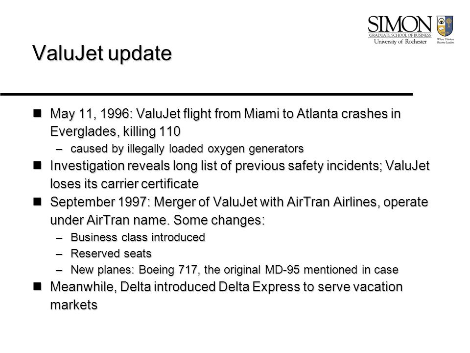 ValuJet update May 11, 1996: ValuJet flight from Miami to Atlanta crashes in Everglades, killing 110 May 11, 1996: ValuJet flight from Miami to Atlanta crashes in Everglades, killing 110 –caused by illegally loaded oxygen generators Investigation reveals long list of previous safety incidents; ValuJet loses its carrier certificate Investigation reveals long list of previous safety incidents; ValuJet loses its carrier certificate September 1997: Merger of ValuJet with AirTran Airlines, operate under AirTran name.