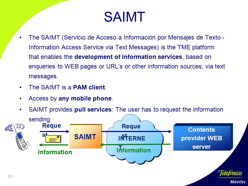 15 SAIMT The SAIMT (Servicio de Acceso a Información por Mensajes de Texto - Information Access Service via Text Messages) is the TME platform that enables the development of information services, based on enqueries to WEB pages or URL's or other information sources, via text messages.
