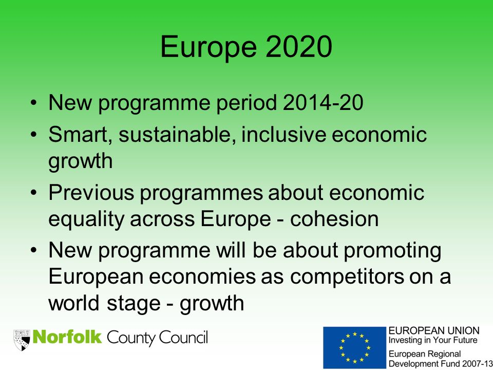 Europe 2020 New programme period 2014-20 Smart, sustainable, inclusive economic growth Previous programmes about economic equality across Europe - cohesion New programme will be about promoting European economies as competitors on a world stage - growth