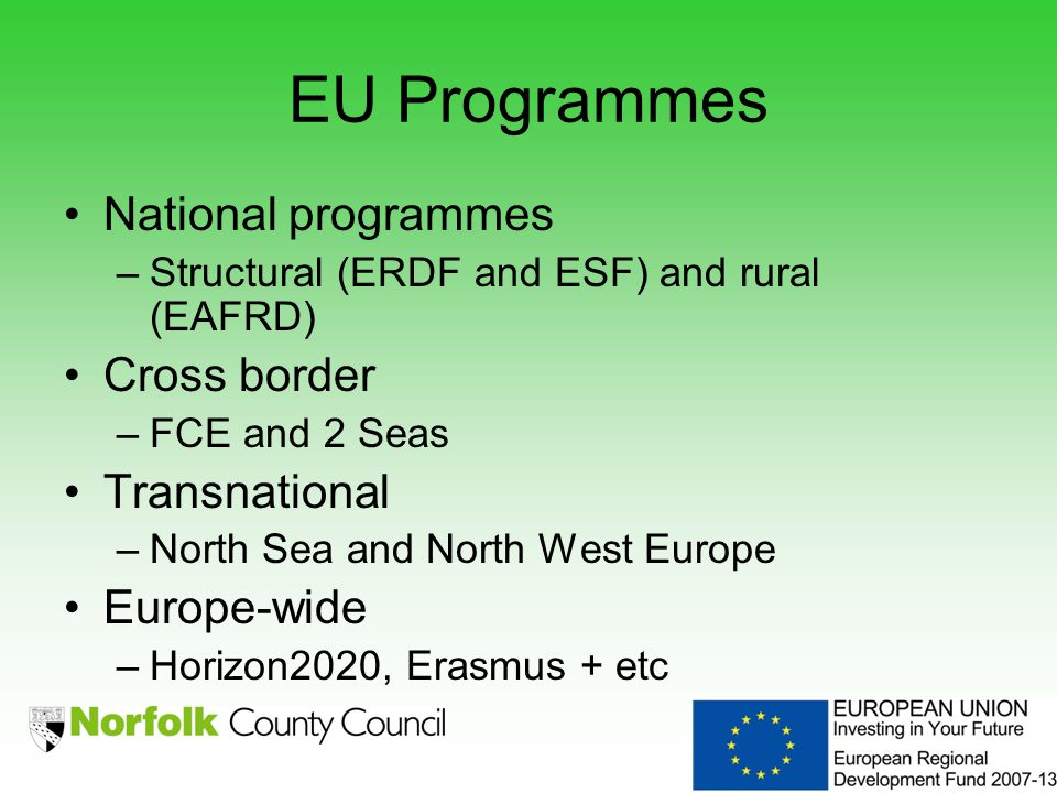 EU Programmes National programmes –Structural (ERDF and ESF) and rural (EAFRD) Cross border –FCE and 2 Seas Transnational –North Sea and North West Europe Europe-wide –Horizon2020, Erasmus + etc