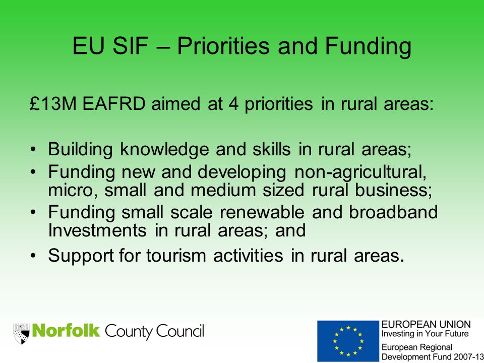 EU SIF – Priorities and Funding £13M EAFRD aimed at 4 priorities in rural areas: Building knowledge and skills in rural areas; Funding new and developing non-agricultural, micro, small and medium sized rural business; Funding small scale renewable and broadband Investments in rural areas; and Support for tourism activities in rural areas.