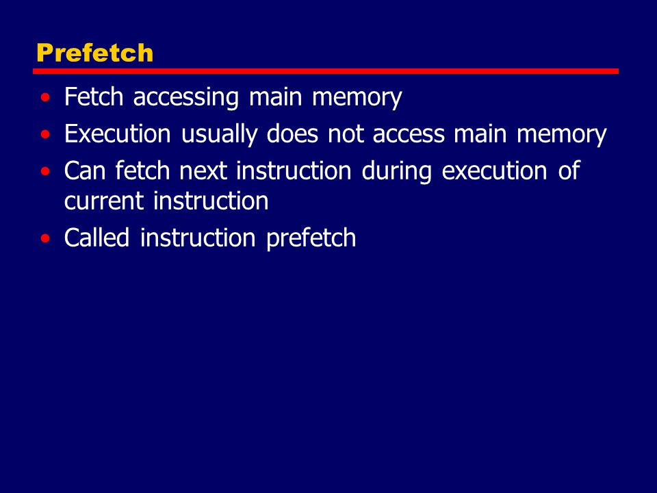 Prefetch Fetch accessing main memory Execution usually does not access main memory Can fetch next instruction during execution of current instruction