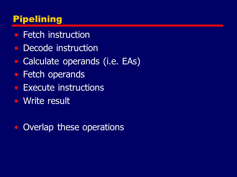 Pipelining Fetch instruction Decode instruction Calculate operands (i.e. EAs) Fetch operands Execute instructions Write result Overlap these operation