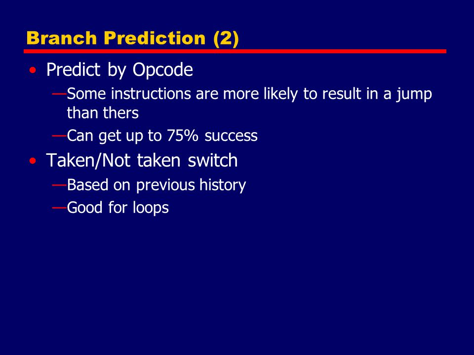 Branch Prediction (2) Predict by Opcode —Some instructions are more likely to result in a jump than thers —Can get up to 75% success Taken/Not taken s