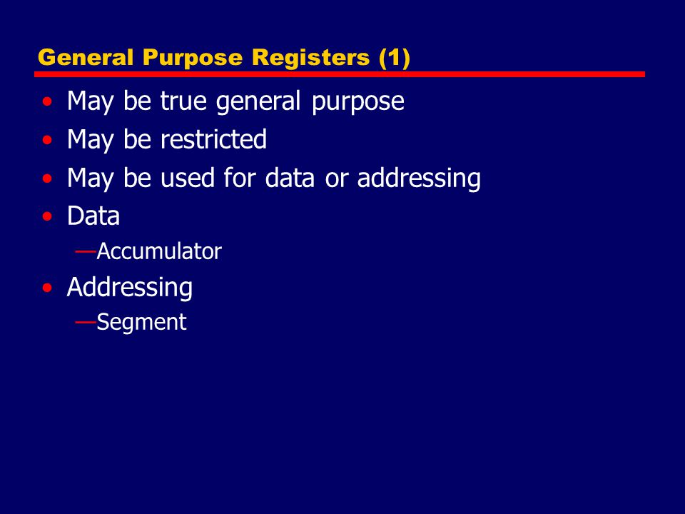 General Purpose Registers (2) Make them general purpose —Increase flexibility and programmer options —Increase instruction size & complexity Make them specialized —Smaller (faster) instructions —Less flexibility