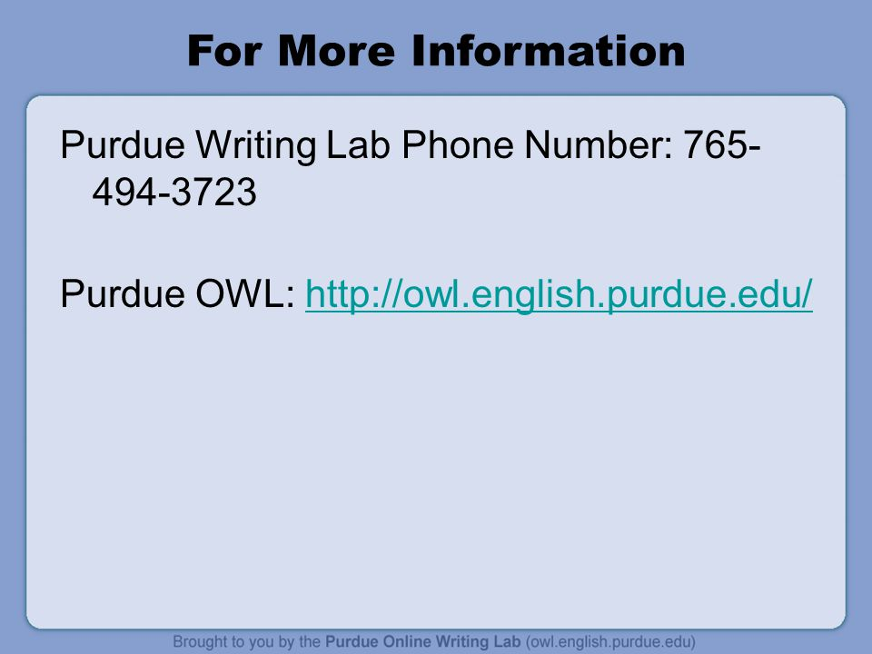 For More Information Purdue Writing Lab Phone Number: 765- 494-3723 Purdue OWL: http://owl.english.purdue.edu/http://owl.english.purdue.edu/