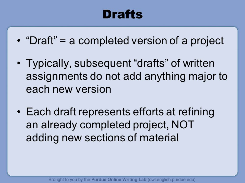 Drafts Draft = a completed version of a project Typically, subsequent drafts of written assignments do not add anything major to each new version Each draft represents efforts at refining an already completed project, NOT adding new sections of material
