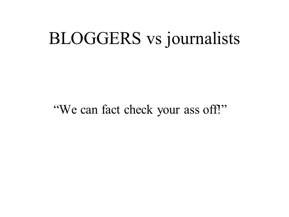 BLOGGERS vs journalists We can fact check your ass off!