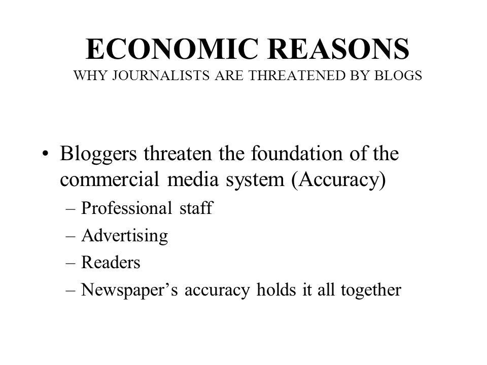 ECONOMIC REASONS WHY JOURNALISTS ARE THREATENED BY BLOGS Bloggers threaten the foundation of the commercial media system (Accuracy) –Professional staff –Advertising –Readers –Newspaper's accuracy holds it all together