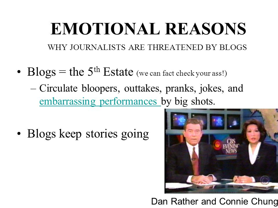 EMOTIONAL REASONS WHY JOURNALISTS ARE THREATENED BY BLOGS Blogs = the 5 th Estate (we can fact check your ass!) –Circulate bloopers, outtakes, pranks, jokes, and embarrassing performances by big shots.