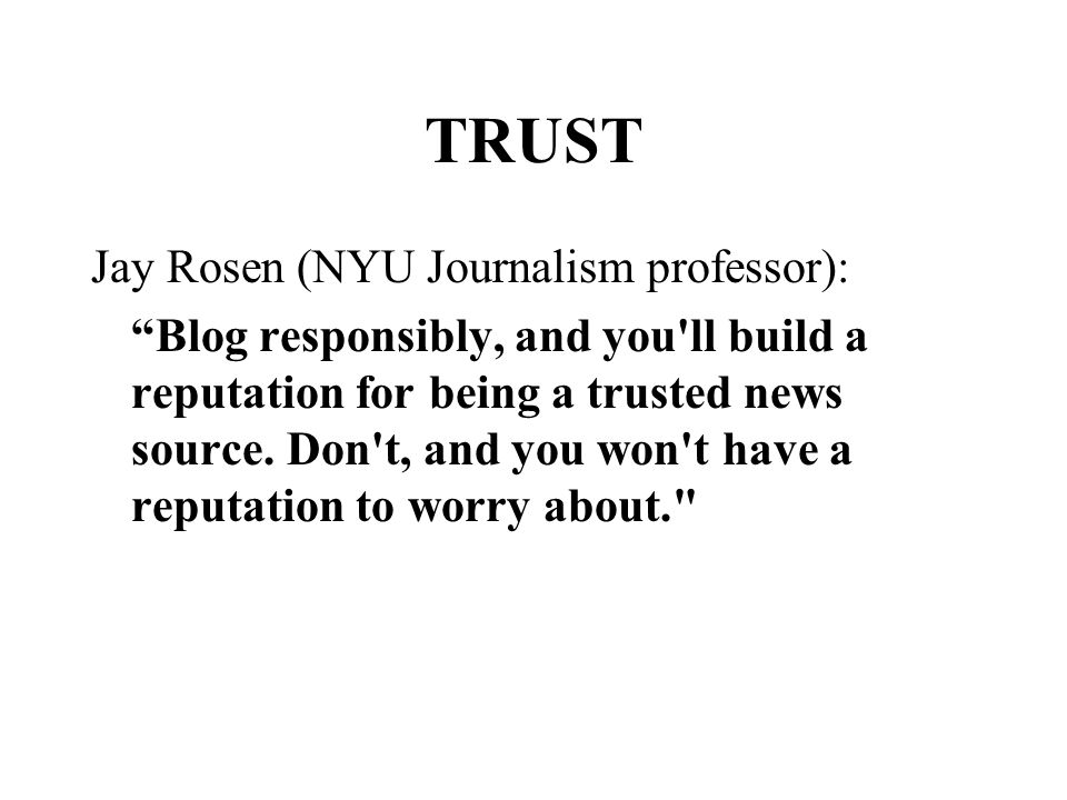 TRUST Jay Rosen (NYU Journalism professor): Blog responsibly, and you ll build a reputation for being a trusted news source.