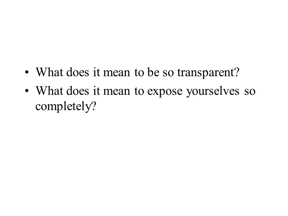What does it mean to be so transparent What does it mean to expose yourselves so completely