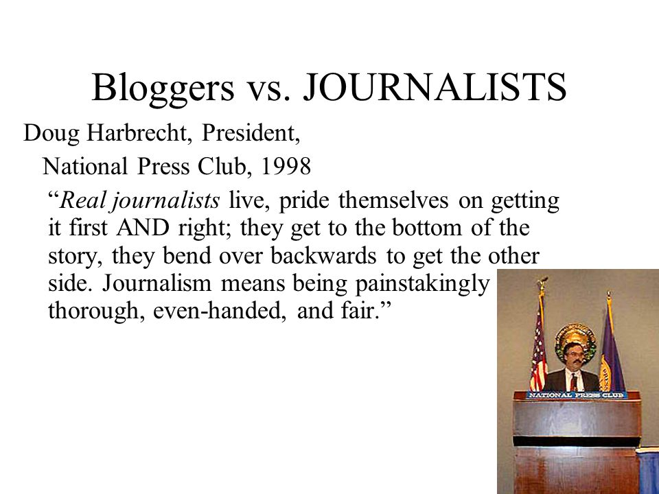 "Bloggers vs. JOURNALISTS Doug Harbrecht, President, National Press Club, 1998 ""Real journalists live, pride themselves on getting it first AND right;"