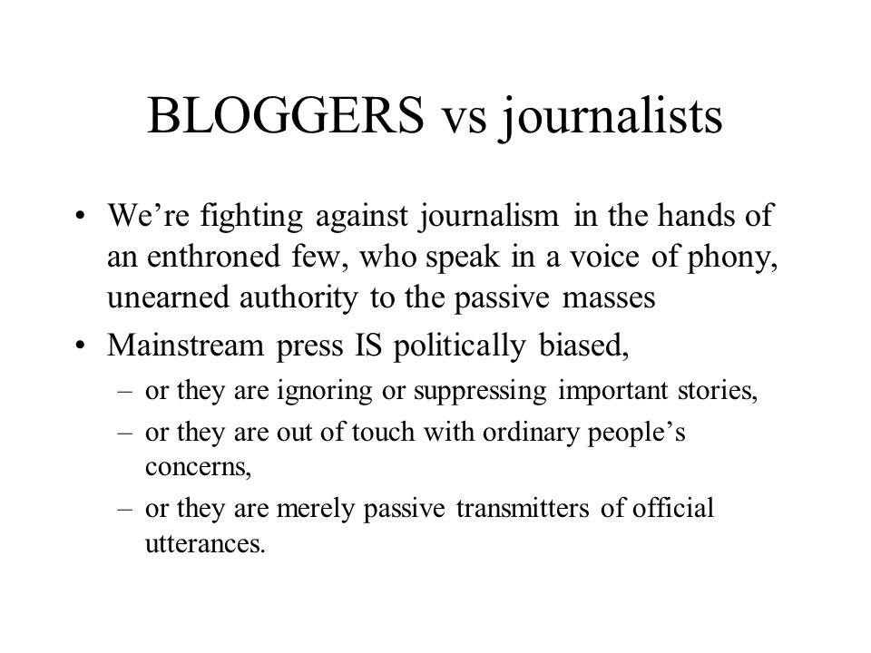 BLOGGERS vs journalists We're fighting against journalism in the hands of an enthroned few, who speak in a voice of phony, unearned authority to the passive masses Mainstream press IS politically biased, –or they are ignoring or suppressing important stories, –or they are out of touch with ordinary people's concerns, –or they are merely passive transmitters of official utterances.