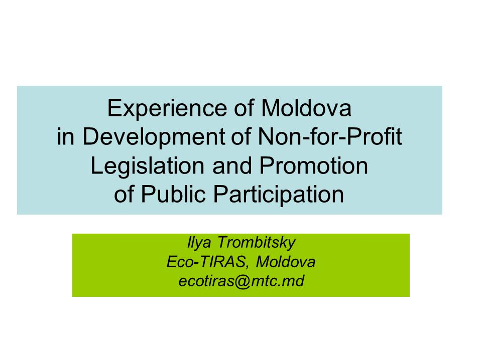 Experience of Moldova in Development of Non-for-Profit Legislation and Promotion of Public Participation Ilya Trombitsky Eco-TIRAS, Moldova ecotiras@mtc.md