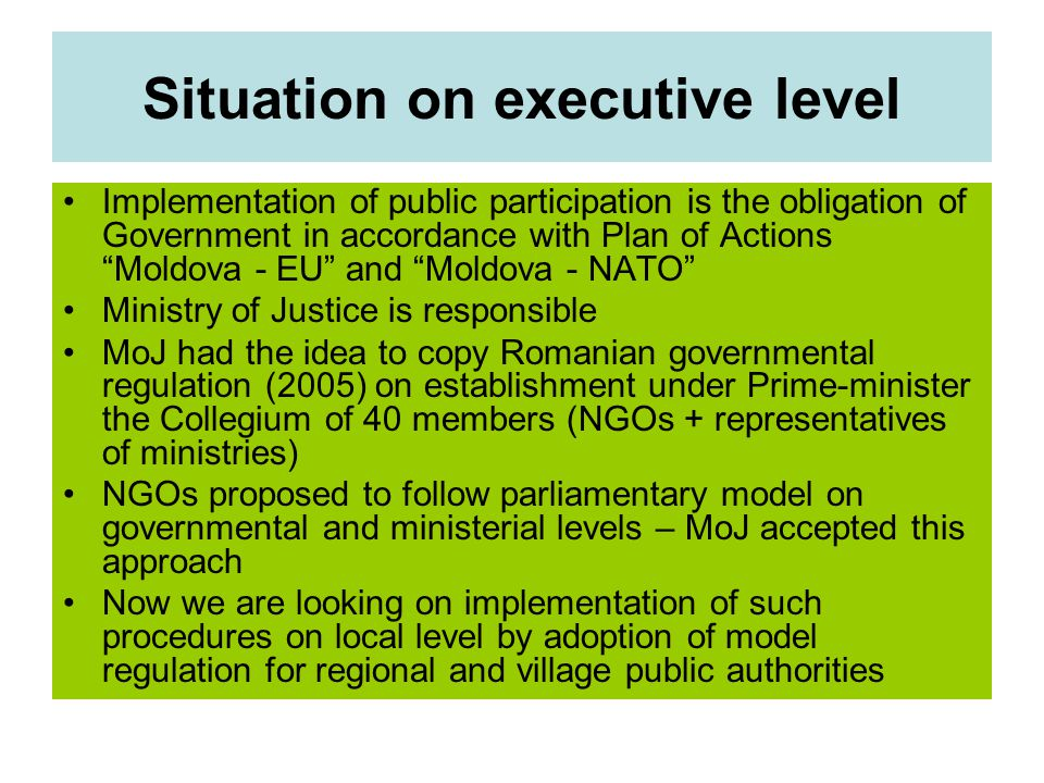 Situation on executive level Implementation of public participation is the obligation of Government in accordance with Plan of Actions Moldova - EU and Moldova - NATO Ministry of Justice is responsible MoJ had the idea to copy Romanian governmental regulation (2005) on establishment under Prime-minister the Collegium of 40 members (NGOs + representatives of ministries) NGOs proposed to follow parliamentary model on governmental and ministerial levels – MoJ accepted this approach Now we are looking on implementation of such procedures on local level by adoption of model regulation for regional and village public authorities