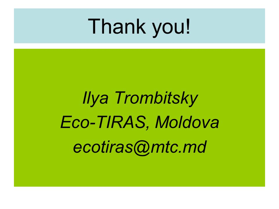 Thank you! Ilya Trombitsky Eco-TIRAS, Moldova ecotiras@mtc.md