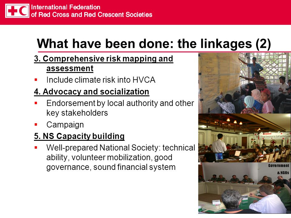 What have been done: the linkages (2) 3. Comprehensive risk mapping and assessment  Include climate risk into HVCA 4. Advocacy and socialization  En